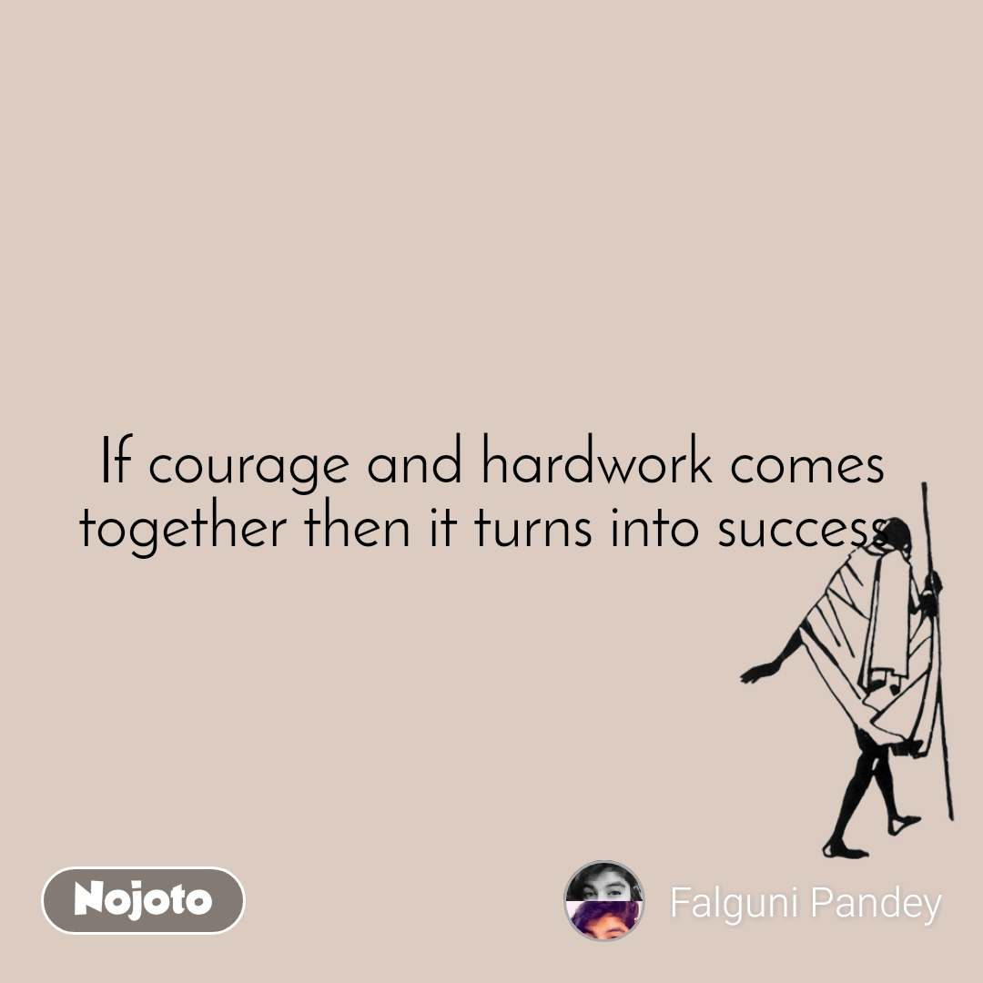 If courage and hardwork comes together then it turns into success