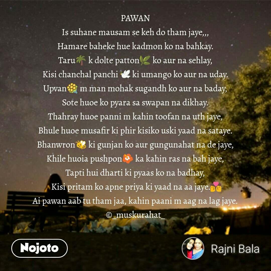 PAWAN Is suhane mausam se keh do tham jaye,,, Hamare baheke hue kadmon ko na bahkay. Taru🌴 k dolte patton🌿 ko aur na sehlay, Kisi chanchal panchi 🕊 ki umango ko aur na uday. Upvan💐 m man mohak sugandh ko aur na baday, Sote huoe ko pyara sa swapan na dikhay. Thahray huoe panni m kahin toofan na uth jaye, Bhule huoe musafir ki phir kisiko uski yaad na sataye. Bhanwron🐝 ki gunjan ko aur gungunahat na de jaye, Khile huoia pushpon🌺 ka kahin ras na bah jaye, Tapti hui dharti ki pyaas ko na badhay,  Kisi pritam ko apne priya ki yaad na aa jaye.💏 Ai pawan aab tu tham jaa, kahin paani m aag na lag jaye. ©_muskurahat_