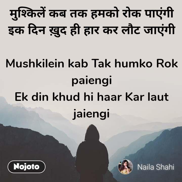 मुश्किलें कब तक हमको रोक पाएंगी इक दिन ख़ुद ही हार कर लौट जाएंगी  Mushkilein kab Tak humko Rok paiengi Ek din khud hi haar Kar laut jaiengi
