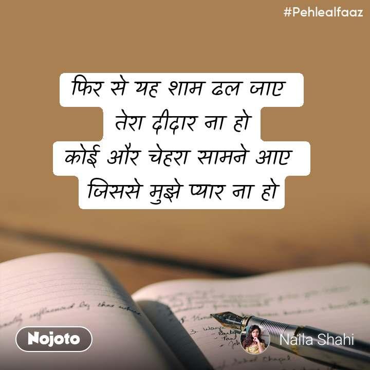 #Pehlealfaaz फिर से यह शाम ढल जाए  तेरा दीदार ना हो कोई और चेहरा सामने आए  जिससे मुझे प्यार ना हो