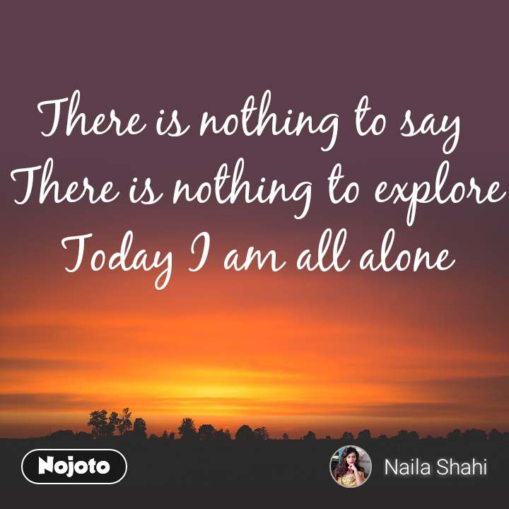 There is nothing to say  There is nothing to explore Today I am all alone