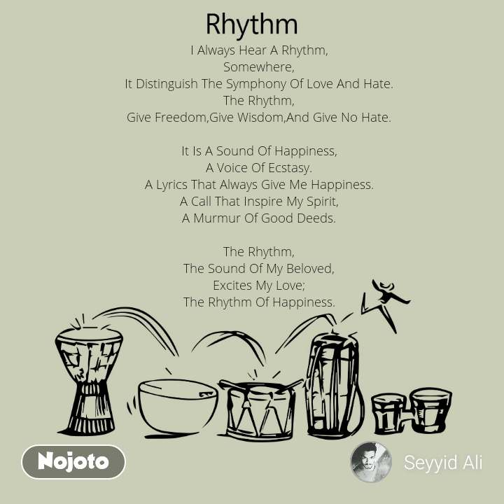 Rhythm I Always Hear A Rhythm, Somewhere, It Distinguish The Symphony Of Love And Hate. The Rhythm, Give Freedom,Give Wisdom,And Give No Hate.  It Is A Sound Of Happiness, A Voice Of Ecstasy. A Lyrics That Always Give Me Happiness. A Call That Inspire My Spirit, A Murmur Of Good Deeds.  The Rhythm, The Sound Of My Beloved, Excites My Love; The Rhythm Of Happiness.