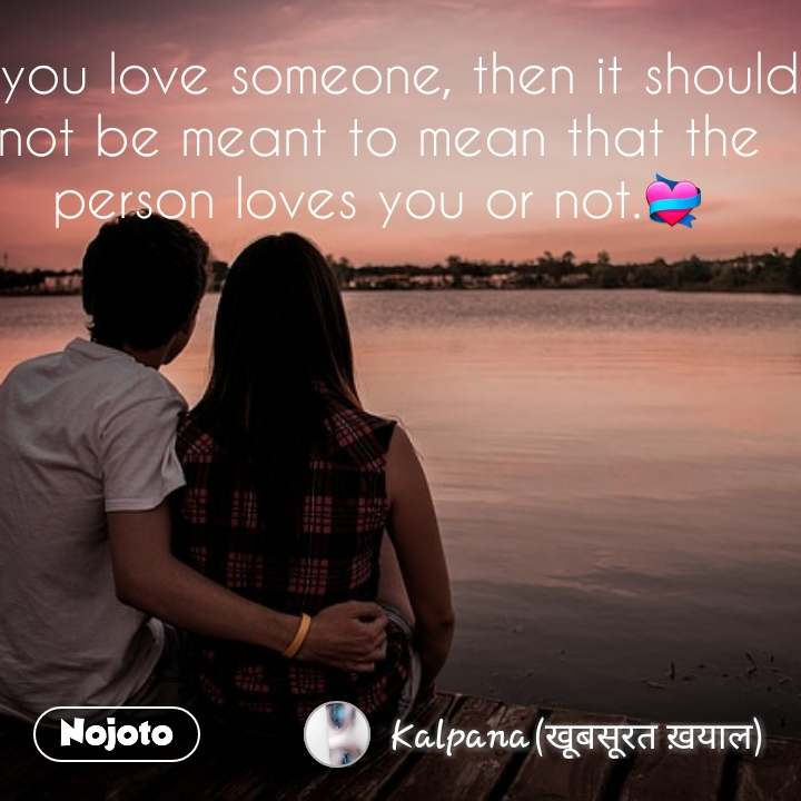 If you love someone, then it should not be meant to mean that the person loves you or not.💝