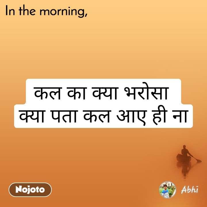 In the morning कल का क्या भरोसा  क्या पता कल आए ही ना