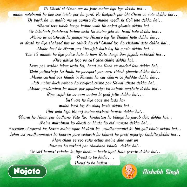 India quotes  Es Chooti si Umar me na jane maine kya kya dekha hai.. maine notebandi ke hue use faisle par hu garib Ko footpath par bhi Chain se sota dekha hai.. Or baith ke un mahlo me un aamiro Ko maine needh ki Goli lete dekha hai.. Bharat tere tukde honge kahne walo Ko aajad ghumte dekha hai.. Or inkalaab jindabaad kahne walo Ko maine jelo me band hote dekha hai.. Maine us aatakvadi ke janaje me Hazaro log Ko Shamil hote dekha hai.. or death ke liye shaheed hue us sainik Ko sirf Chand log Ko shalami dete dekha hai.. Maine beef ke Naam par Bewajah kuch log Ko marte dekha hai.. Tum 15 minute ke liye police hata lo hum Bata denge Jon jayada saktisali hai.. Aise gatiya logo pe sirf case chalte dekha hai.. Sena par pathar fekne walo Ko, baad me Sena se madad lete dekha hai.. Unhi patharbajo Ko India ke passport par pura videsh ghumte dekha hai.. Maine sarhad par khade in Jawano ka sar sharm se jhukhte dekha hai.. Jab maine kuch netaao Ko surgical strike par Sawal uthate dekha hai.. Maine pardarshan ke naam par upadraviyo ko aatank machate dekha hai.. Bina vajah ke us aam aadmi ki gadi jalte dekha hai... Sirf vote ke liye apas me lada kar  maine kuch log Ko dang karte dekha hai.. Phir unhi logo Ko aaj maine sarkare banate dekha hai.. Dharm ke Naam par badkane Valo Ko, hindustan ke bhaiyo ko jawab dete dekha hai.. Maine musalman ko diwali or hindu Ko eid manate dekha hai.. Freedom of speech ke Karan maine apne hi desh ke  pradhanmantri ko bhi gali khate dekha hai.. Lekin usi pradhanmantri ke kaaran pure vishwah ka bharat ke prati najariya badalte dekha hai.. Hum chain se soo sake esliye maine dino raat un Jawano Ko sarhad par chaukana khada  dekha hai.. Or sirf hamari raksha ke liye haste - haste apni Jaan gavate dekha hai.. Proud to be India... Proud to be indian.... #NojotoQuote
