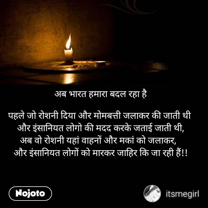 अब भारत हमारा बदल रहा है  पहले जो रोशनी दिया और मोमबत्ती जलाकर की जाती थी  और इंसानियत लोगो की मदद करके जताई जाती थी, अब वो रोशनी यहां वाहनों और मकां को जलाकर,   और इंसानियत लोगों को मारकर जाहिर कि जा रही हैं!!
