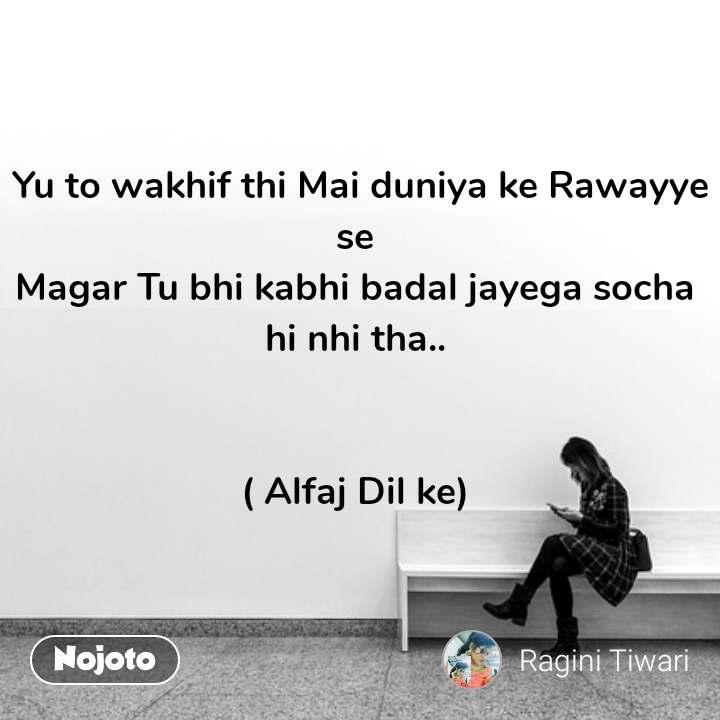 Yu to wakhif thi Mai duniya ke Rawayye se  Magar Tu bhi kabhi badal jayega socha  hi nhi tha..    ( Alfaj Dil ke)