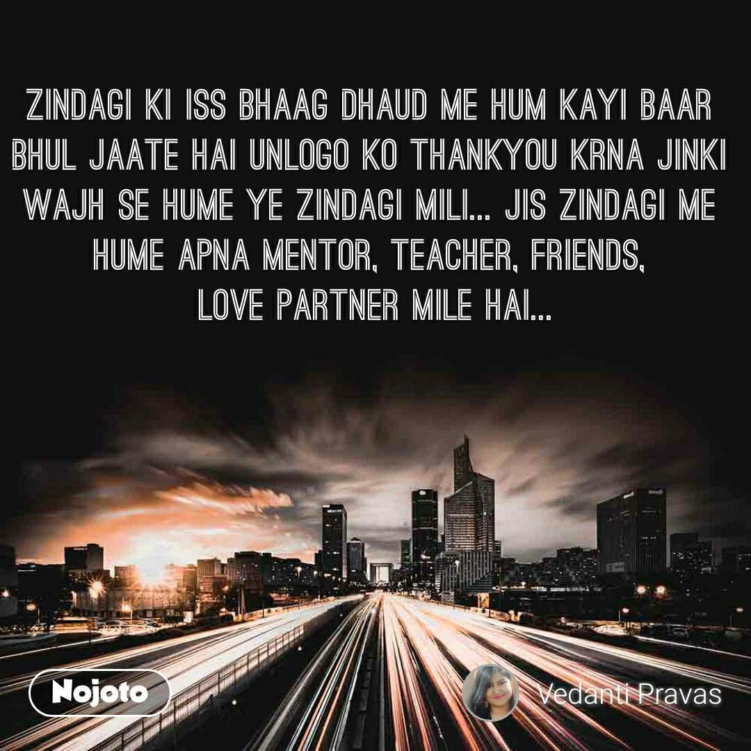 Zindagi ki iss bhaag dhaud me hum kayi baar bhul jaate hai unlogo ko thankyou krna jinki wajh se hume ye zindagi mili... jis zindagi me hume apna mentor, teacher, friends,  love partner mile hai...