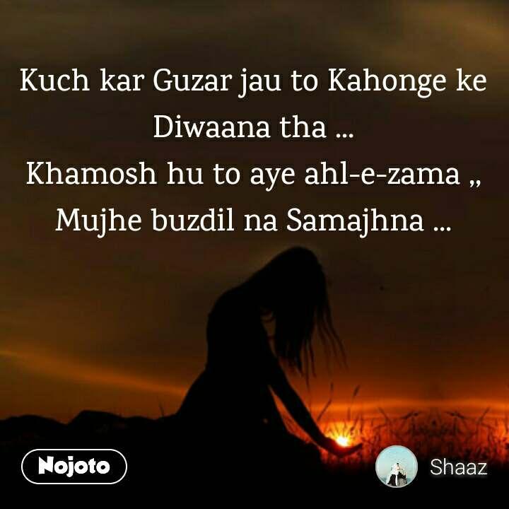 Kuch kar Guzar jau to Kahonge ke Diwaana tha ... Khamosh hu to aye ahl-e-zama ,, Mujhe buzdil na Samajhna ...