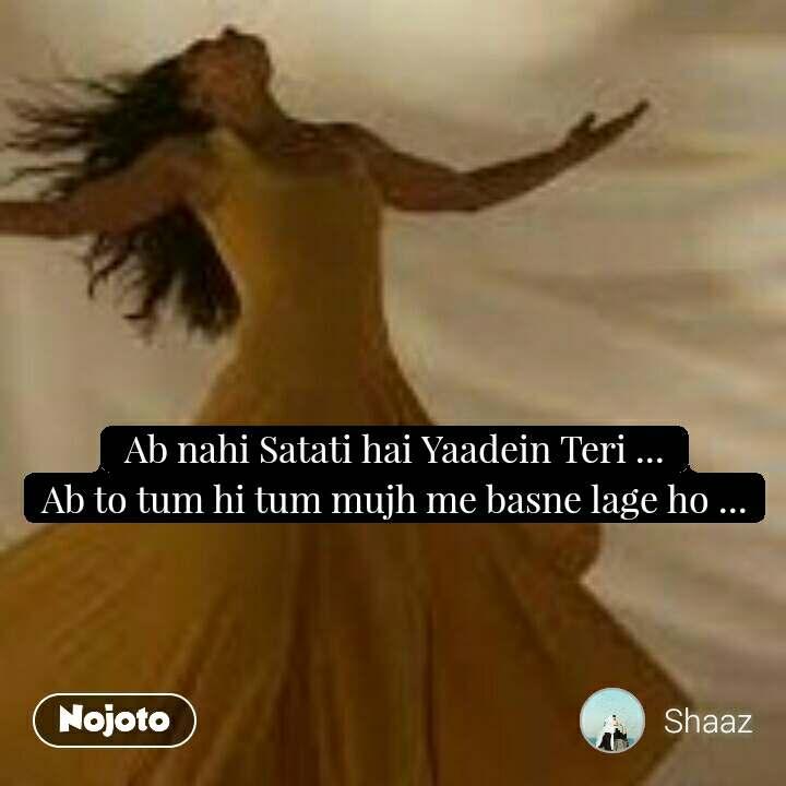 Ab nahi Satati hai Yaadein Teri ... Ab to tum hi tum mujh me basne lage ho ...