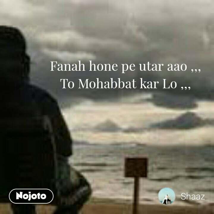 Fanah hone pe utar aao ,,, To Mohabbat kar Lo ,,,