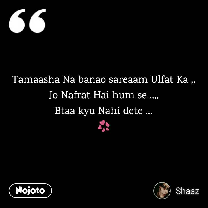 Tamaasha Na banao sareaam Ulfat Ka ,, Jo Nafrat Hai hum se ,,,, Btaa kyu Nahi dete ... 💞