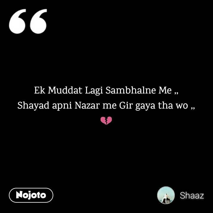 Ek Muddat Lagi Sambhalne Me ,, Shayad apni Nazar me Gir gaya tha wo ,, 💔