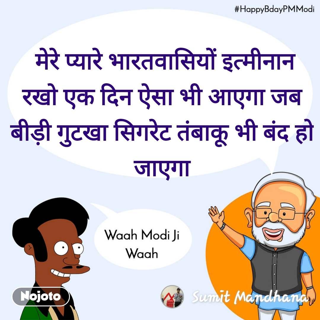 Waah modi ji waah, HappyBdayPMModi  मेरे प्यारे भारतवासियों इत्मीनान रखो एक दिन ऐसा भी आएगा जब बीड़ी गुटखा सिगरेट तंबाकू भी बंद हो जाएगा