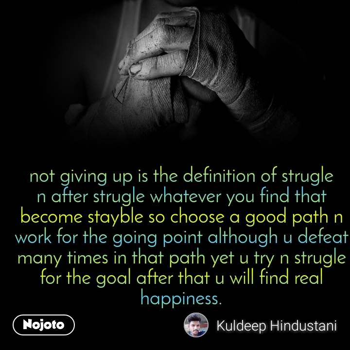 not giving up is the definition of strugle n after strugle whatever you find that become stayble so choose a good path n work for the going point although u defeat many times in that path yet u try n strugle for the goal after that u will find real happiness.