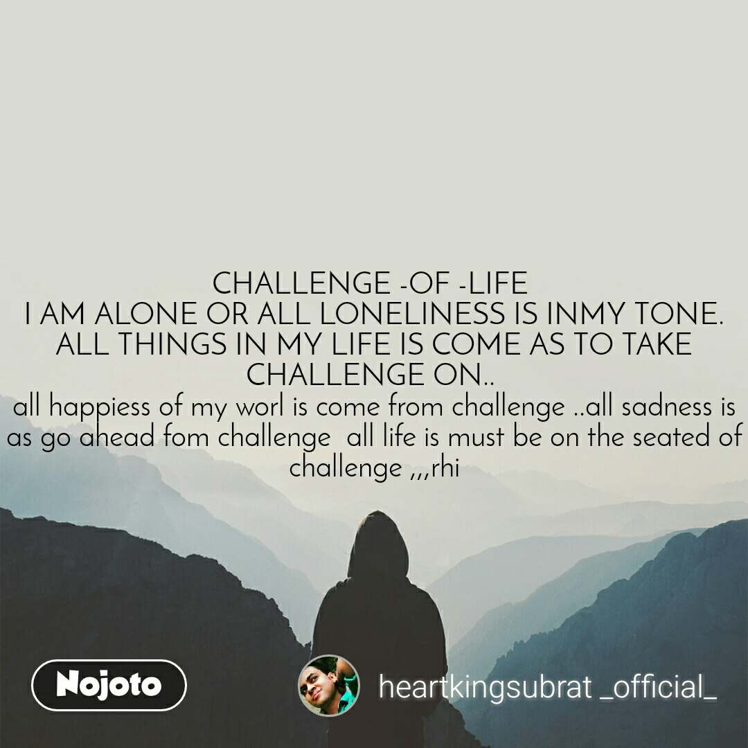 CHALLENGE -OF -LIFE  I AM ALONE OR ALL LONELINESS IS INMY TONE. ALL THINGS IN MY LIFE IS COME AS TO TAKE CHALLENGE ON..  all happiess of my worl is come from challenge ..all sadness is as go ahead fom challenge  all life is must be on the seated of challenge ,,,rhi