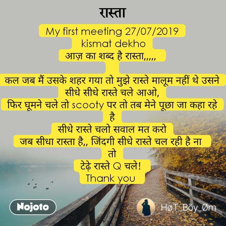 रास्ता My first meeting 27/07/2019  kismat dekho आज़ का शब्द है रास्ता,,,,,   कल जब मैं उसके शहर गया तो मुझे रास्ते मालूम नहीं थे उसने सीधे सीधे रास्ते चले आओ, फिर घूमने चले तो scooty पर तो तब मेने पूछा जा कहा रहे है सीधे रास्ते चलो सवाल मत करो जब सीधा रास्ता है,, जिंदगी सीधे रास्ते चल रही है ना  तो टेढ़े रास्ते Q चले!  Thank you