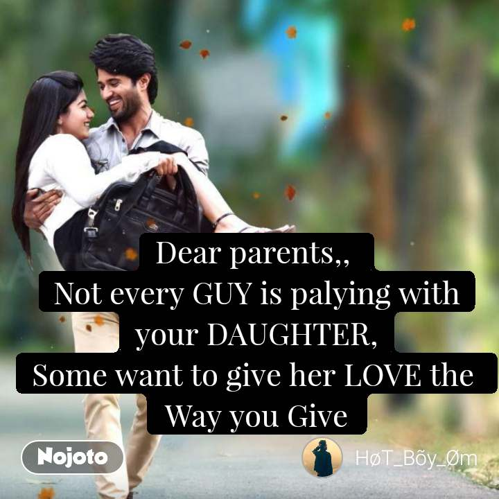 Dear parents,,  Not every GUY is palying with your DAUGHTER, Some want to give her LOVE the   Way you Give