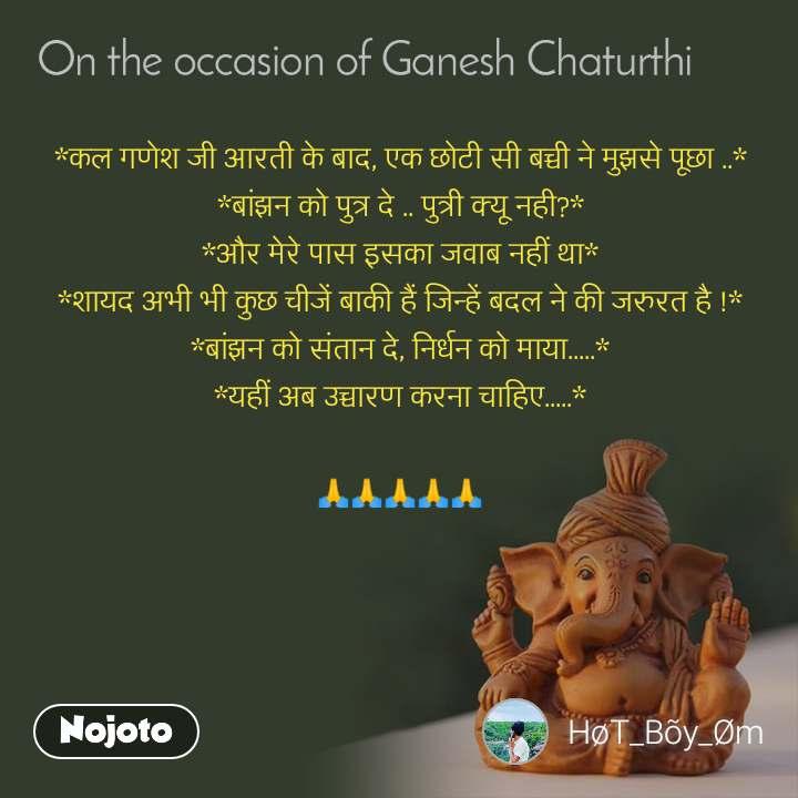 On the occasion of Ganesh Chaturthi *कल गणेश जी आरती के बाद, एक छोटी सी बच्ची ने मुझसे पूछा ..* *बांझन को पुत्र दे .. पुत्री क्यू नही?* *और मेरे पास इसका जवाब नहीं था* *शायद अभी भी कुछ चीजें बाकी हैं जिन्हें बदल ने की जरुरत है !* *बांझन को संतान दे, निर्धन को माया.....* *यहीं अब उच्चारण करना चाहिए.....*  🙏🙏🙏🙏🙏