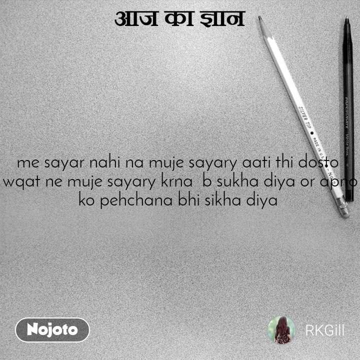 आज का ज्ञान me sayar nahi na muje sayary aati thi dosto  wqat ne muje sayary krna  b sukha diya or apno ko pehchana bhi sikha diya