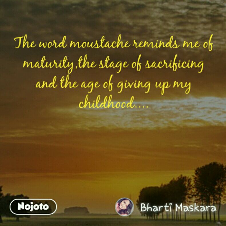 The word moustache reminds me of maturity,the stage of sacrificing and the age of giving up my childhood....