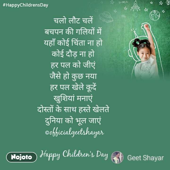 #HappyChildrensDay  चलो लौट चलें  बचपन की गलियों में  यहाँ कोई चिंता ना हो  कोई दौड़ ना हो  हर पल को जीएं  जैसे हो कुछ नया  हर पल खेले कूदें  खुशियां मनाएं  दोस्तों के साथ हस्ते खेलते  दुनिया को भूल जाएं  ©officialgeetshayar  Happy Children's Day
