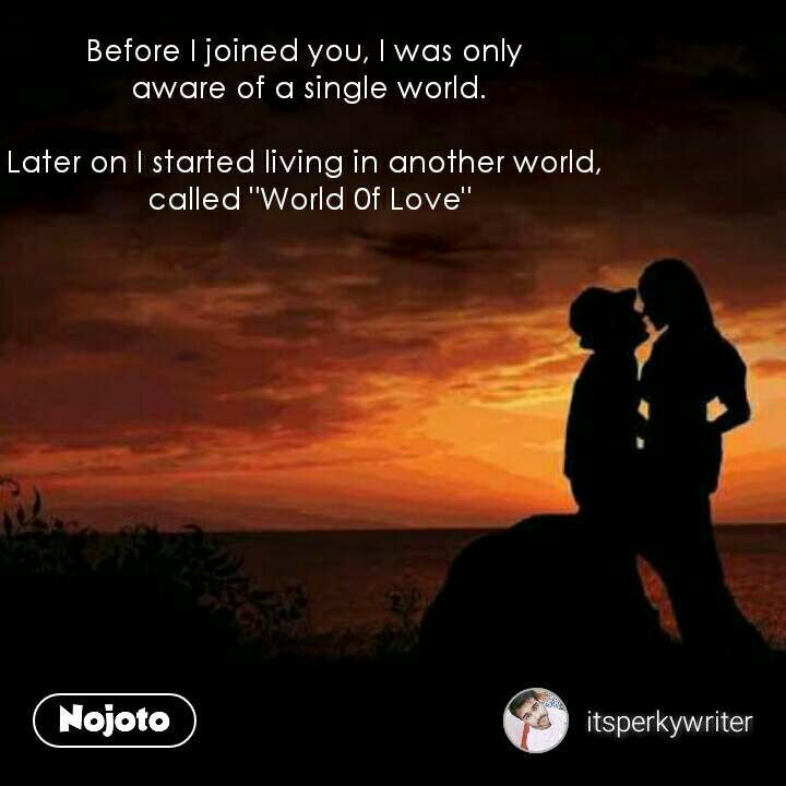"""Before I joined you, I was only  aware of a single world.  Later on I started living in another world,  called """"World 0f Love"""""""