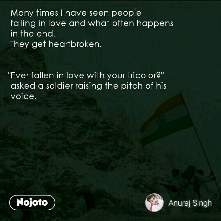 """Many times I have seen people    falling in love and what often happens      in the end.     They get heartbroken.    """"Ever fallen in love with your tricolor?""""     asked a soldier raising the pitch of his     voice."""