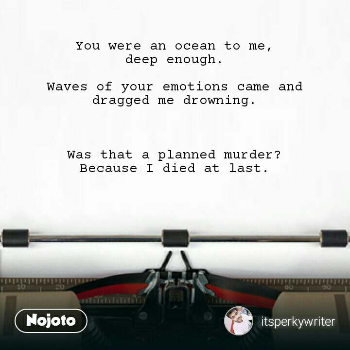 You were an ocean to me, deep enough.  Waves of your emotions came and dragged me drowning.    Was that a planned murder? Because I died at last.
