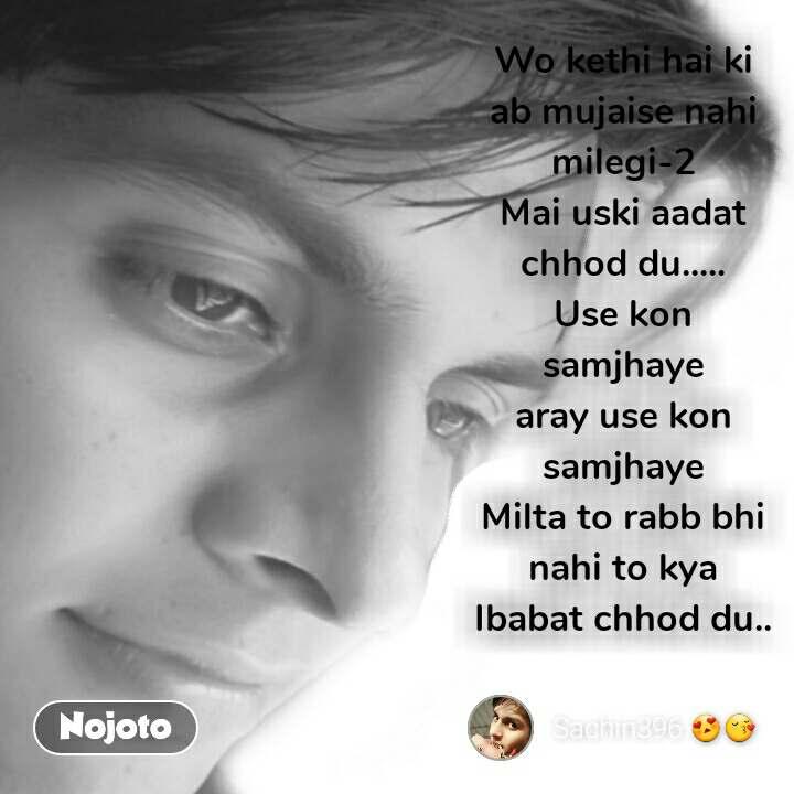 Wo kethi hai ki ab mujaise nahi milegi-2 Mai uski aadat chhod du..... Use kon samjhaye aray use kon samjhaye Milta to rabb bhi nahi to kya Ibabat chhod du..