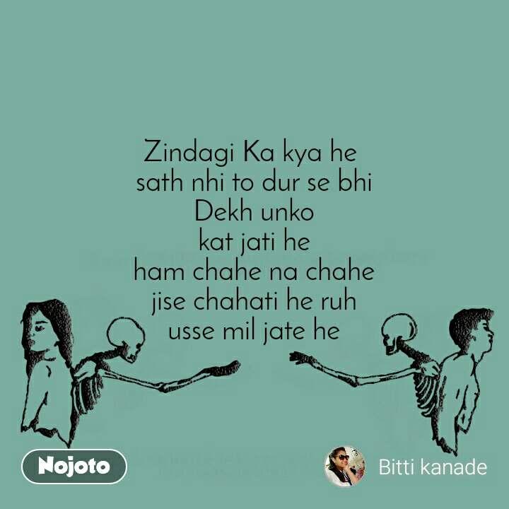 Zindagi Ka kya he  sath nhi to dur se bhi Dekh unko kat jati he ham chahe na chahe jise chahati he ruh usse mil jate he