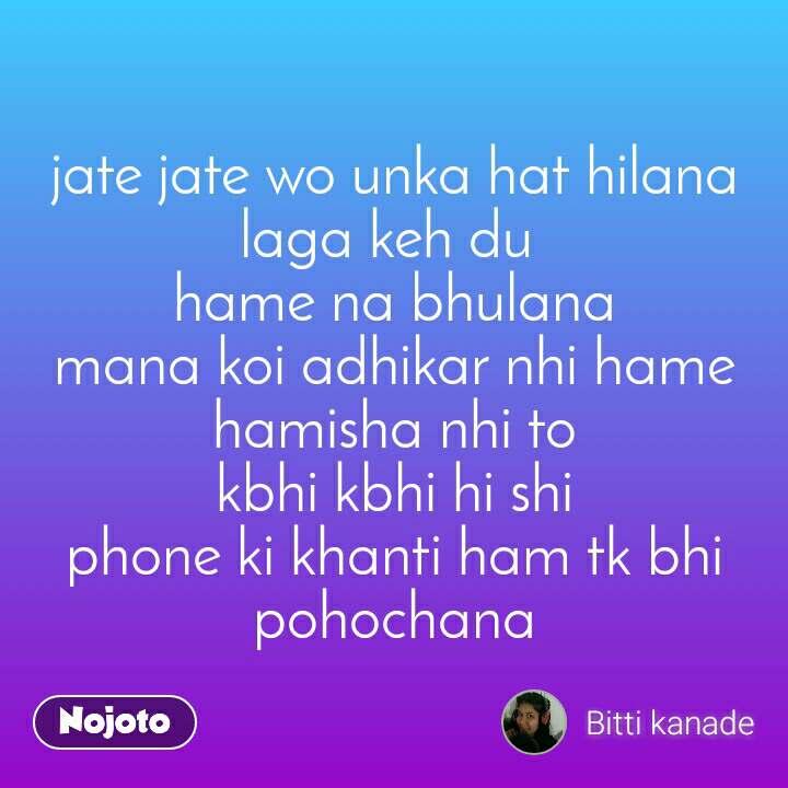 jate jate wo unka hat hilana laga keh du  hame na bhulana mana koi adhikar nhi hame hamisha nhi to kbhi kbhi hi shi phone ki khanti ham tk bhi pohochana