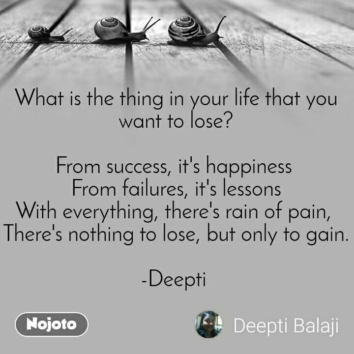 What is the thing in your life that you want to lose?  From success, it's happiness  From failures, it's lessons With everything, there's rain of pain,  There's nothing to lose, but only to gain.  -Deepti