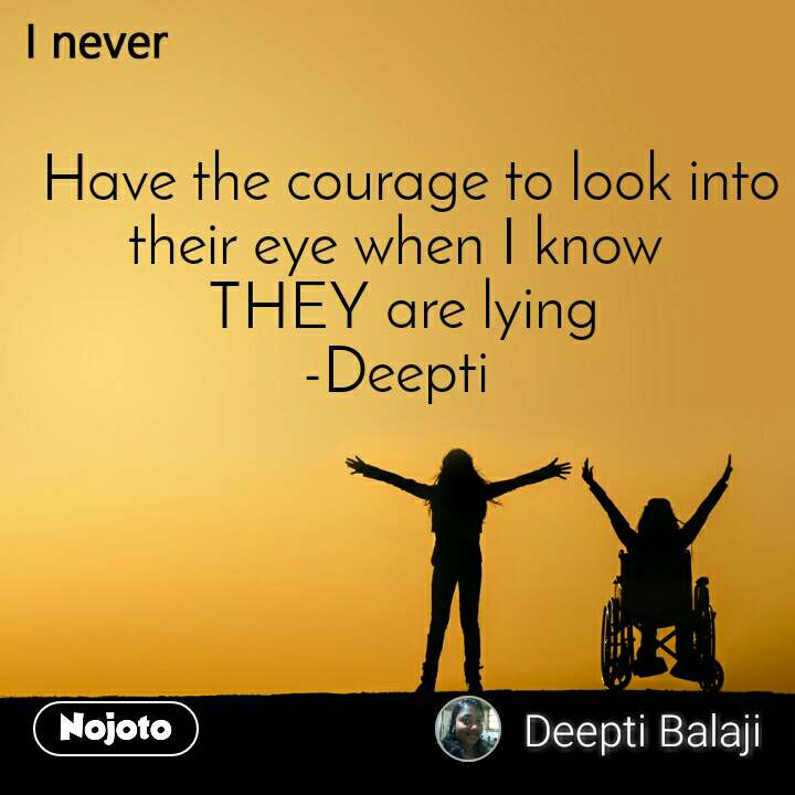 I never  Have the courage to look into their eye when I know  THEY are lying -Deepti
