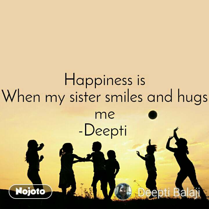 Happiness is When my sister smiles and hugs me -Deepti