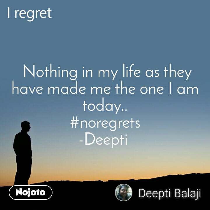 I regret  Nothing in my life as they  have made me the one I am today.. #noregrets -Deepti