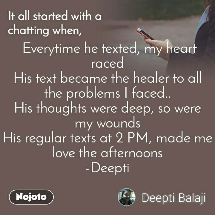 It all started with a chatting when,   Everytime he texted, my heart  raced His text became the healer to all   the problems I faced.. His thoughts were deep, so were   my wounds His regular texts at 2 PM, made me love the afternoons -Deepti