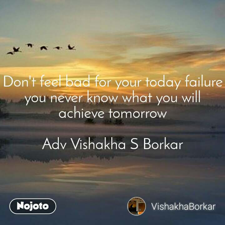 Don't feel bad for your today failure you never know what you will achieve tomorrow  Adv Vishakha S Borkar