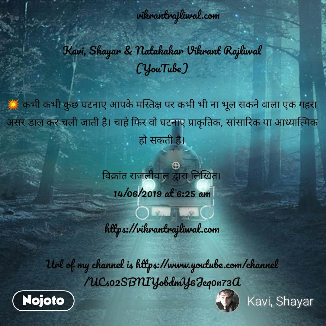 vikrantrajliwal.com  Kavi, Shayar & Natakakar Vikrant Rajliwal (YouTube)  💥 कभी कभी कुछ घटनाए आपके मस्तिक्ष पर कभी भी ना भूल सकने वाला एक गहरा असर डाल कर चली जाती है। चाहे फिर वो घटनाए प्राकृतिक, सांसारिक या आध्यात्मिक हो सकती है।  विक्रांत राजलीवाल द्वारा लिखित। 14/06/2019 at 6:25 am  https://vikrantrajliwal.com  Url of my channel is https://www.youtube.com/channel/UCs02SBNIYobdmY6Jeq0n73A
