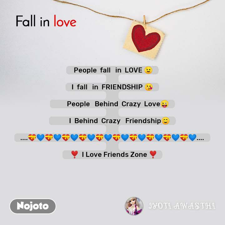 Fall in love   People  fall   in  LOVE 😉  I  fall   in  FRIENDSHIP 😘         People   Behind  Crazy  Love😜           I  Behind  Crazy   Friendship☺  ....💝💙💝💙💝💙💝💙💝💙💝💙💝💙💝💙💝💙💝💙....    ❣️  I Love Friends Zone ❣️