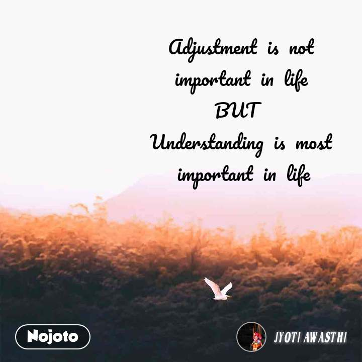 Adjustment  is  not  important  in  life  BUT   Understanding  is  most  important  in  life
