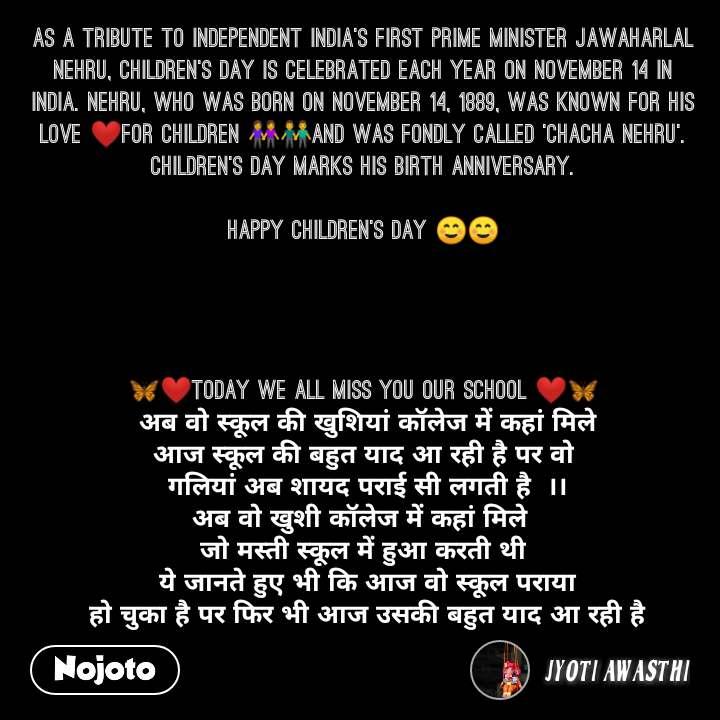 As a tribute to independent India's first Prime Minister Jawaharlal Nehru, Children's Day is celebrated each year on November 14 in India. Nehru, who was born on November 14, 1889, was known for his love ❤for children 👭👬and was fondly called 'Chacha Nehru'. Children's Day marks his birth anniversary.  Happy Children's Day ☺☺     🦋❤Today We All Miss You our School ❤🦋  अब वो स्कूल की खुशियां कॉलेज में कहां मिले आज स्कूल की बहुत याद आ रही है पर वो  गलियां अब शायद पराई सी लगती है  ।। अब वो खुशी कॉलेज में कहां मिले  जो मस्ती स्कूल में हुआ करती थी  ये जानते हुए भी कि आज वो स्कूल पराया  हो चुका है पर फिर भी आज उसकी बहुत याद आ रही है