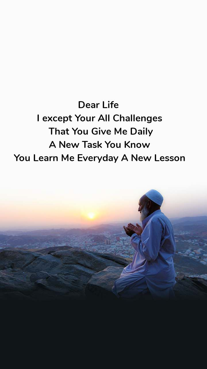 Dear Life  I except Your All Challenges  That You Give Me Daily  A New Task You Know  You Learn Me Everyday A New Lesson