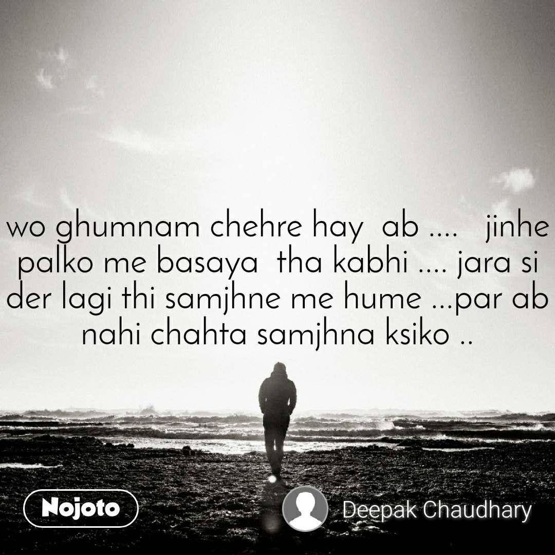 wo ghumnam chehre hay  ab ....   jinhe palko me basaya  tha kabhi .... jara si der lagi thi samjhne me hume ...par ab nahi chahta samjhna ksiko ..