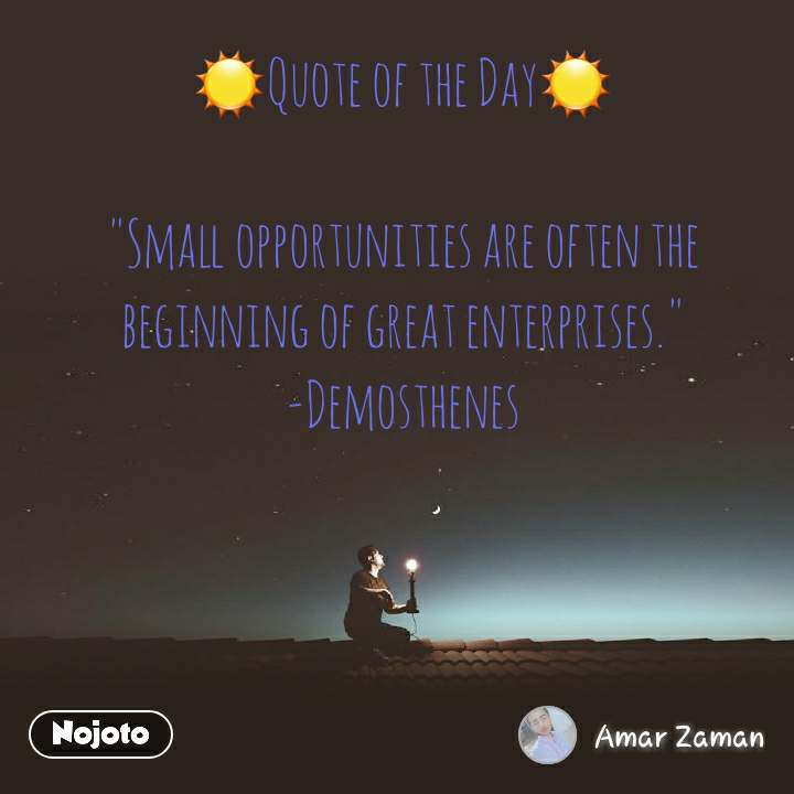 "☀Quote of the Day☀  ""Small opportunities are often the beginning of great enterprises."" -Demosthenes"