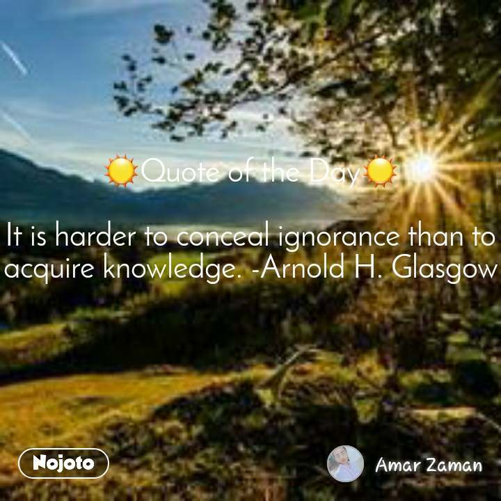 ☀Quote of the Day☀  It is harder to conceal ignorance than to acquire knowledge. -Arnold H. Glasgow