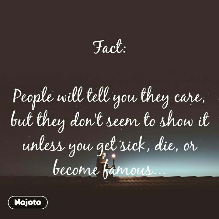 Fact:  People will tell you they care, but they don't seem to show it unless you get sick, die, or become famous...