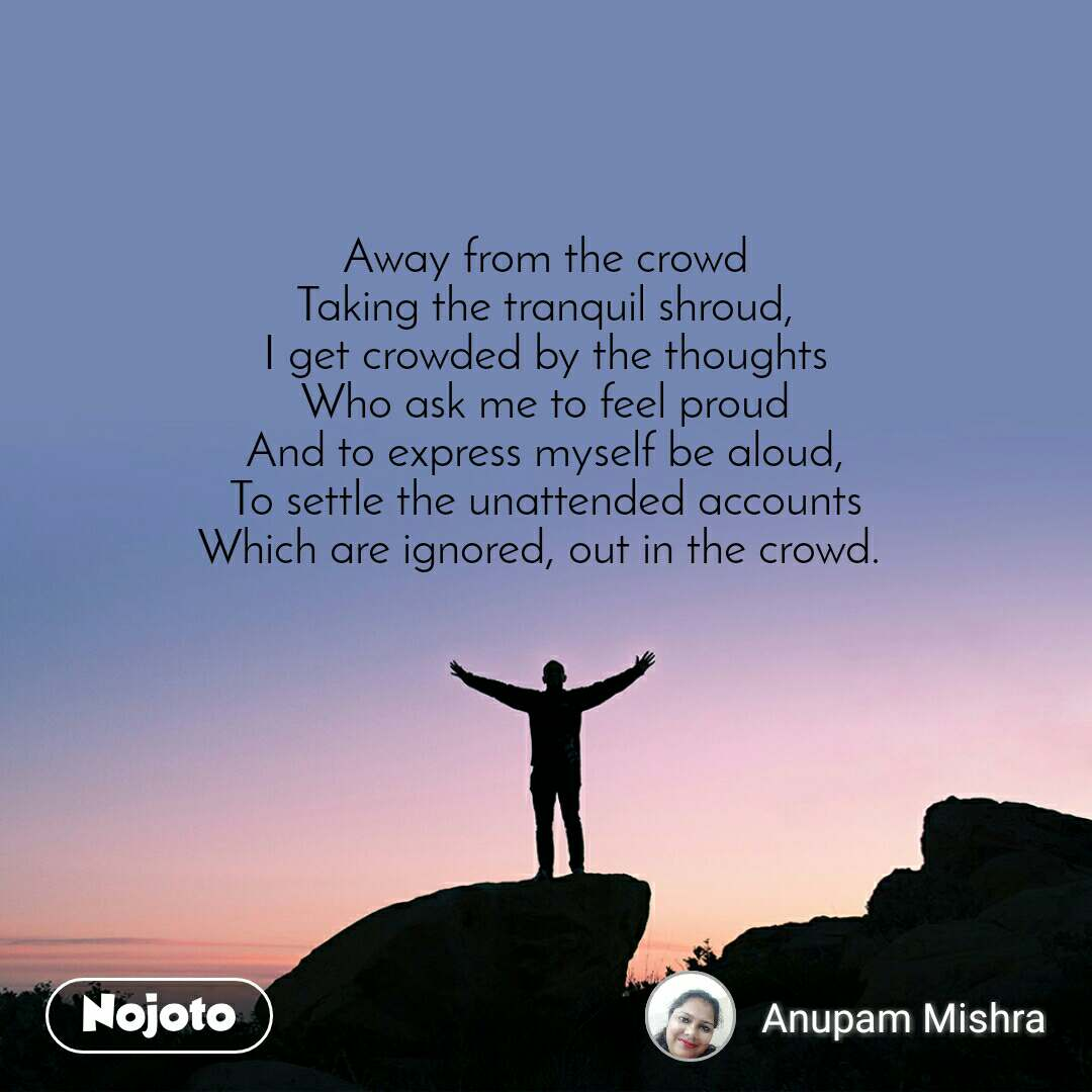 Away from the crowd Taking the tranquil shroud, I get crowded by the thoughts Who ask me to feel proud And to express myself be aloud, To settle the unattended accounts Which are ignored, out in the crowd.