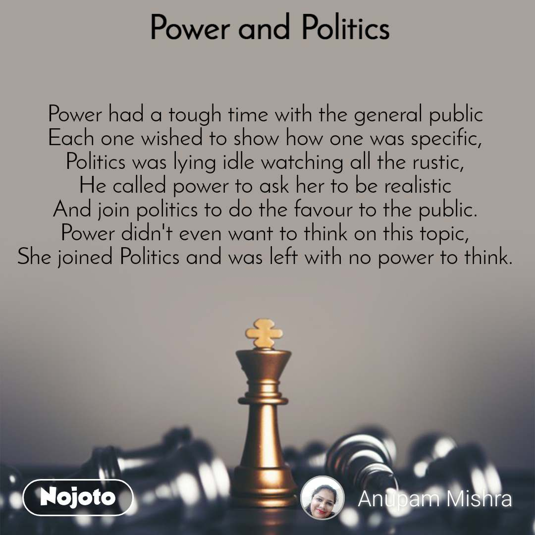 Power and Politics Power had a tough time with the general public Each one wished to show how one was specific, Politics was lying idle watching all the rustic, He called power to ask her to be realistic And join politics to do the favour to the public. Power didn't even want to think on this topic, She joined Politics and was left with no power to think.