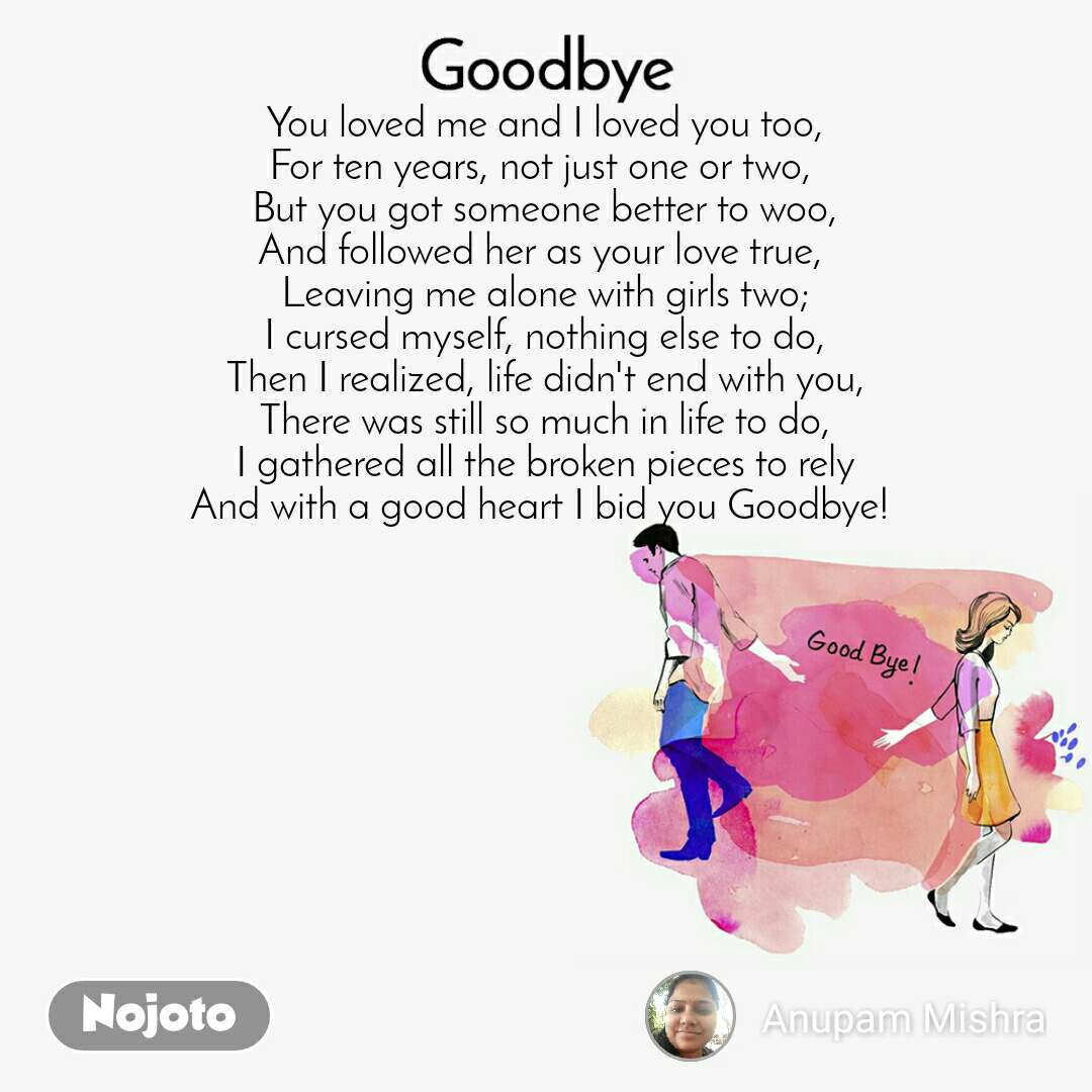 Goodbye You loved me and I loved you too, For ten years, not just one or two,  But you got someone better to woo, And followed her as your love true,  Leaving me alone with girls two; I cursed myself, nothing else to do, Then I realized, life didn't end with you, There was still so much in life to do, I gathered all the broken pieces to rely And with a good heart I bid you Goodbye!